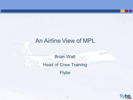 A4 FORMAT Please don't change page set up to A3, print to A3 paper and fit to scale 1 An Airline View of MPL Brian Watt Head of Crew Training Flybe.