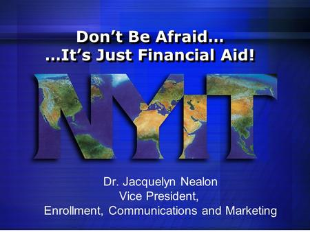 Don't Be Afraid… …It's Just Financial Aid! Dr. Jacquelyn Nealon Vice President, Enrollment, Communications and Marketing.