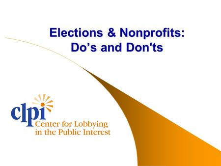 Elections & Nonprofits: Do's and Don'ts. www.clpi.org AGENDA Benefits of election activities The law concerning nonprofits and election activities Do's.