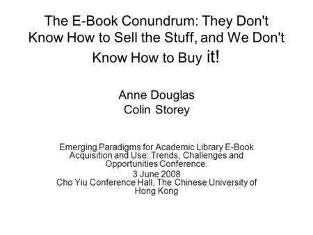 The E-Book Conundrum: They Don't Know How to Sell the Stuff, and We Don't Know How to Buy it! Anne Douglas Colin Storey Emerging Paradigms for Academic.