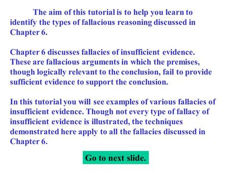 The aim of this tutorial is to help you learn to identify the types of fallacious reasoning discussed in Chapter 6. Chapter 6 discusses fallacies of insufficient.