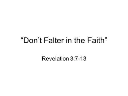 """Don't Falter in the Faith"" Revelation 3:7-13. I. He knows the deeds of the Church. It has little strength –Small in size Effectiveness is not contingent."