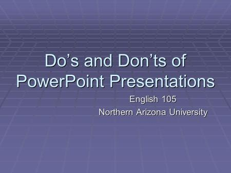 Do's and Don'ts of PowerPoint Presentations English 105 Northern Arizona University.