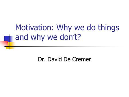 Motivation: Why we do things and why we don't? Dr. David De Cremer.