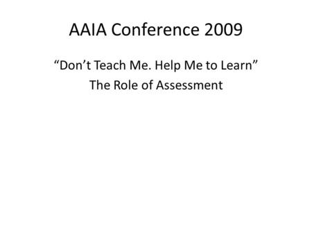 "AAIA Conference 2009 ""Don't Teach Me. Help Me to Learn"" The Role of Assessment."