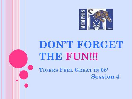 DON'T FORGET THE FUN!!! T IGERS F EEL G REAT IN 08' Session 4.