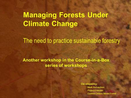 Managing Forests Under Climate Change The need to practice sustainable forestry Developed by: Mark Richardson Project Forester Eastern Ontario Model Forest.