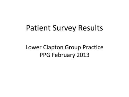 Patient Survey Results Lower Clapton Group Practice PPG February 2013.