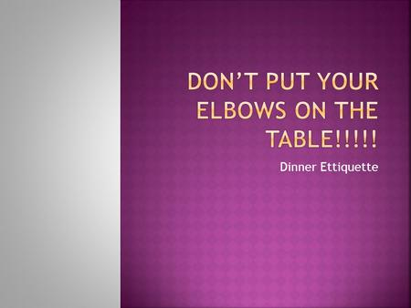 Don't put your elbows on the table!!!!!