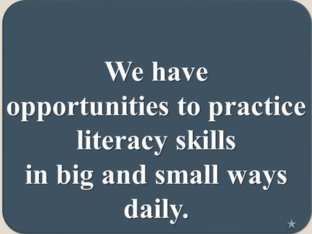 We have opportunities to practice literacy skills in big and small ways daily.
