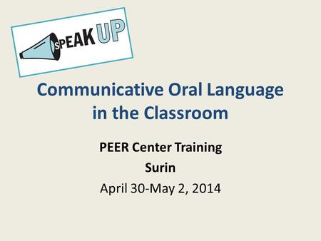 Communicative Oral Language in the Classroom PEER Center Training Surin April 30-May 2, 2014.