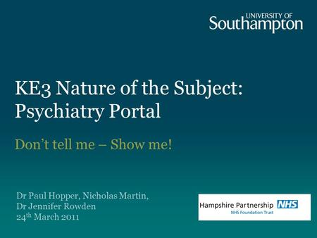 KE3 Nature of the Subject: Psychiatry Portal Don't tell me – Show me! Dr Paul Hopper, Nicholas Martin, Dr Jennifer Rowden 24 th March 2011.