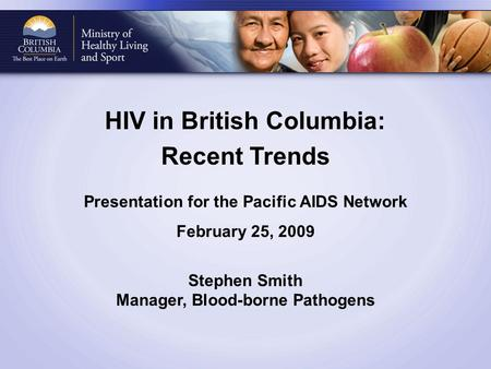 HIV in British Columbia: Recent Trends Presentation for the Pacific AIDS Network February 25, 2009 Stephen Smith Manager, Blood-borne Pathogens.