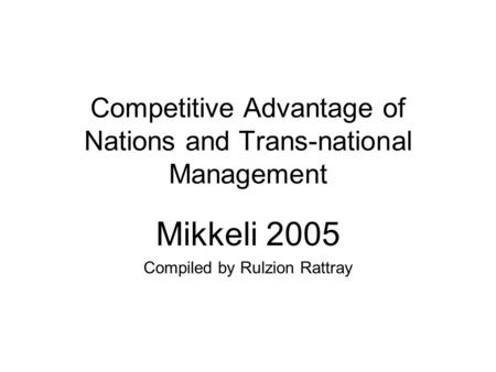 Competitive Advantage of Nations and Trans-national Management Mikkeli 2005 Compiled by Rulzion Rattray.