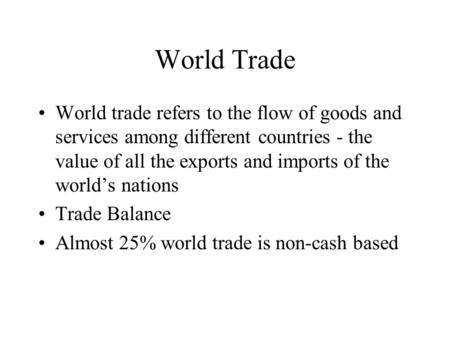 World Trade World trade refers to the flow of goods and services among different countries - the value of all the exports and imports of the world's nations.