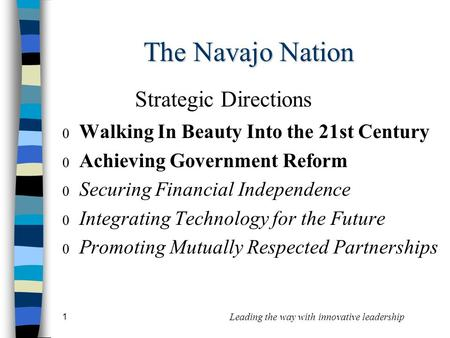 1 Leading the way with innovative leadership The Navajo Nation  Walking In Beauty Into the 21st Century  Achieving Government Reform  Securing Financial.
