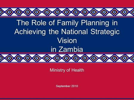1 The Role of Family Planning in Achieving the National Strategic Vision in Zambia Ministry of Health September 2010.