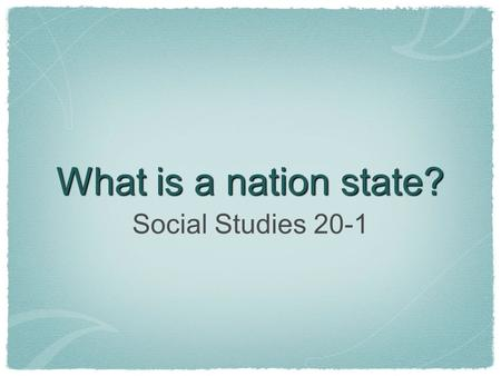 What is a nation state? Social Studies 20-1.