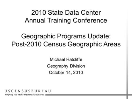 2010 State Data Center Annual Training Conference Geographic Programs Update: Post-2010 Census Geographic Areas Michael Ratcliffe Geography Division October.