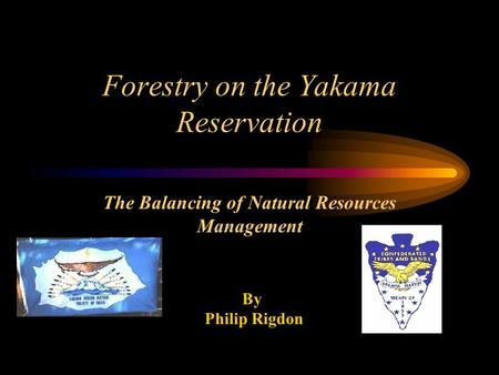 Forestry on the Yakama Reservation The Balancing of Natural Resources Management By Philip Rigdon.