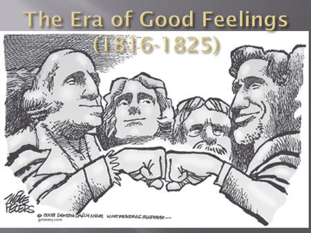 " After the War of 1812, America experienced an ""Era of Good Feelings"" characterized by:  An extremely popular president  The emergence of a 2 nd generation."