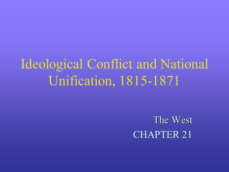 Ideological Conflict and National Unification, 1815-1871 The West CHAPTER 21.