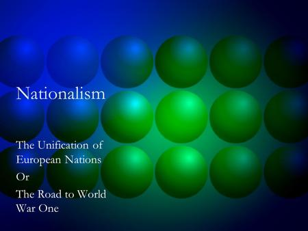 Nationalism The Unification of European Nations Or The Road to World War One.