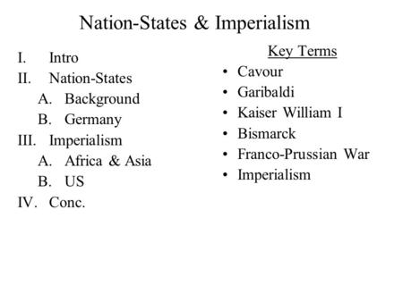 Nation-States & Imperialism I.Intro II.Nation-States A.Background B.Germany III.Imperialism A.Africa & Asia B.US IV.Conc. Key Terms Cavour Garibaldi Kaiser.