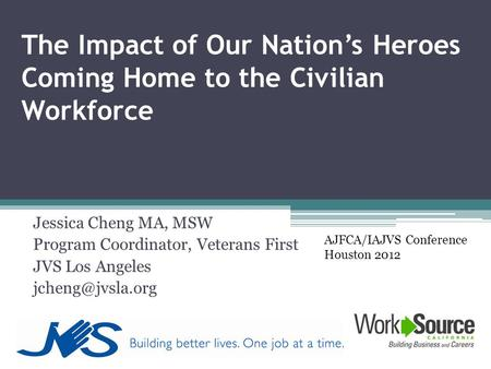 The Impact of Our Nation's Heroes Coming Home to the Civilian Workforce Jessica Cheng MA, MSW Program Coordinator, Veterans First JVS Los Angeles