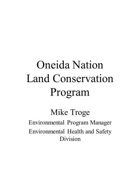 Oneida Nation Land Conservation Program Mike Troge Environmental Program Manager Environmental Health and Safety Division.