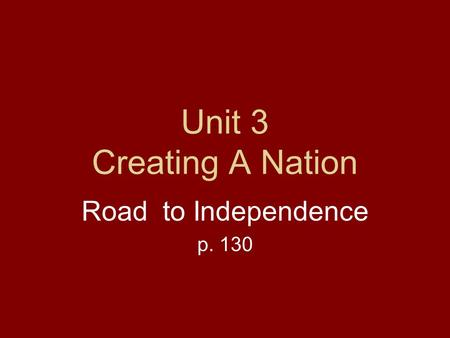 Unit 3 Creating A Nation Road to Independence p. 130.