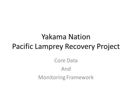 Yakama Nation Pacific Lamprey Recovery Project Core Data And Monitoring Framework.