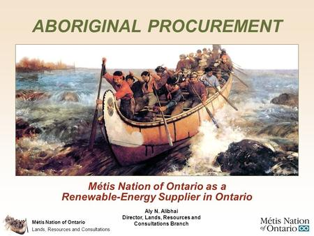 Métis Nation of Ontario Métis Nation of Ontario as a Renewable-Energy Supplier in Ontario ABORIGINAL PROCUREMENT Lands, Resources and Consultations Aly.