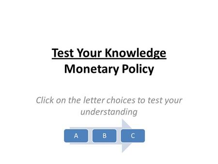 Test Your Knowledge Monetary Policy Click on the letter choices to test your understanding ABC.