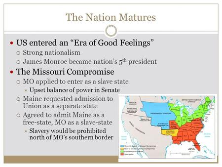 "The Nation Matures US entered an ""Era of Good Feelings""  Strong nationalism  James Monroe became nation's 5 th president The Missouri Compromise  MO."