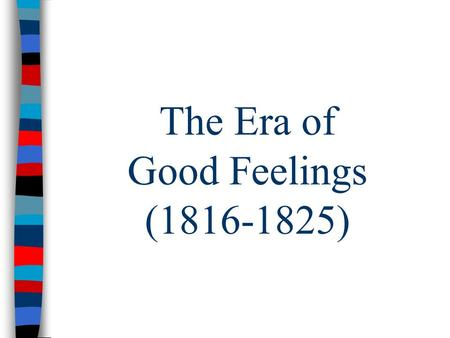 "The Era of Good Feelings (1816-1825). The Era of Good Feelings After the War – US experienced ""Era of Good Feelings"": – Extremely popular POTUS – New."
