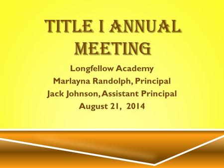 TITLE I ANNUAL MEETING Longfellow Academy Marlayna Randolph, Principal Jack Johnson, Assistant Principal August 21, 2014.