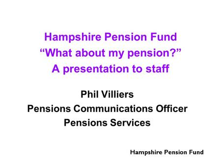 "Hampshire Pension Fund ""What about my pension?"" A presentation to staff Phil Villiers Pensions Communications Officer Pensions Services."
