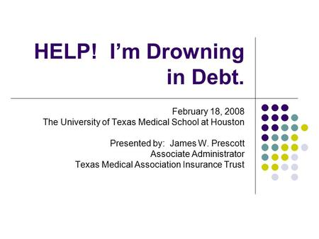 HELP! I'm Drowning in Debt. February 18, 2008 The University of Texas Medical School at Houston Presented by: James W. Prescott Associate Administrator.