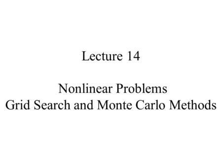 Lecture 14 Nonlinear Problems Grid Search and Monte Carlo Methods.