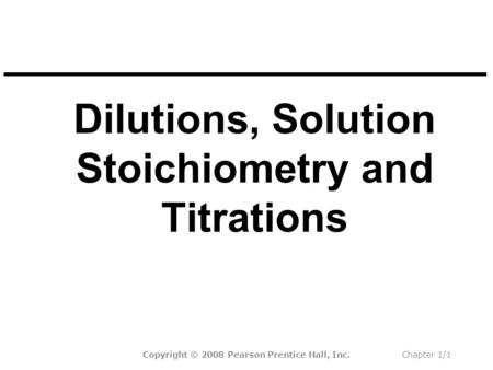 Dilutions, Solution Stoichiometry and Titrations Copyright © 2008 Pearson Prentice Hall, Inc.Chapter 1/1.