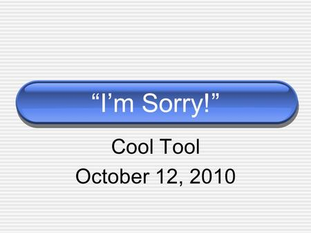 """I'm Sorry!"" Cool Tool October 12, 2010. ""I'm Sorry!"" What are other ways to say..."
