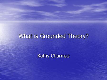 What is Grounded Theory? Kathy Charmaz. Imagine collecting intriguing qualitative data early in your research I: So, how has life been for you? S: Well,