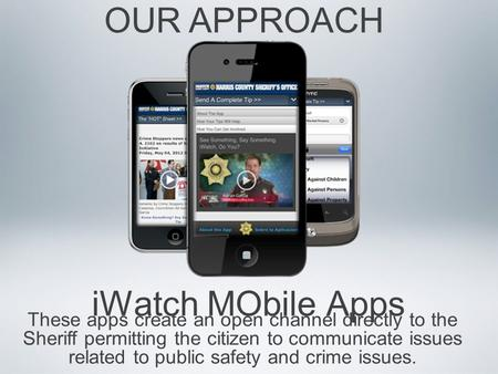 IWatch MObile Apps OUR APPROACH These apps create an open channel directly to the Sheriff permitting the citizen to communicate issues related to public.
