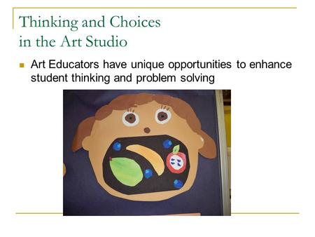 Thinking and Choices in the Art Studio Art Educators have unique opportunities to enhance student thinking and problem solving.
