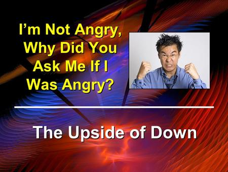 I'm Not Angry, Why Did You Ask Me If I Was Angry? The Upside of Down.