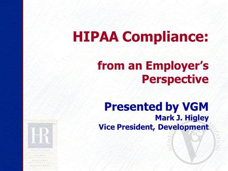 HIPAA Compliance: from an Employer's Perspective Presented by VGM Mark J. Higley Vice President, Development.