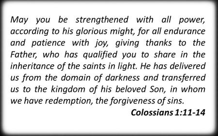 May you be strengthened with all power, according to his glorious might, for all endurance and patience with joy, giving thanks to the Father, who has.