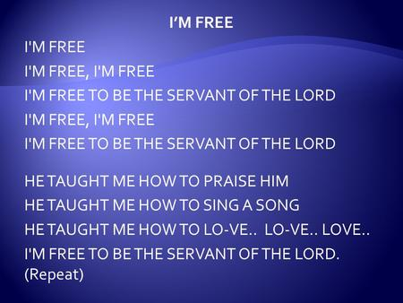 I'M FREE I'M FREE I'M FREE, I'M FREE I'M FREE TO BE THE SERVANT OF THE LORD I'M FREE, I'M FREE I'M FREE TO BE THE SERVANT OF THE LORD HE TAUGHT ME HOW.