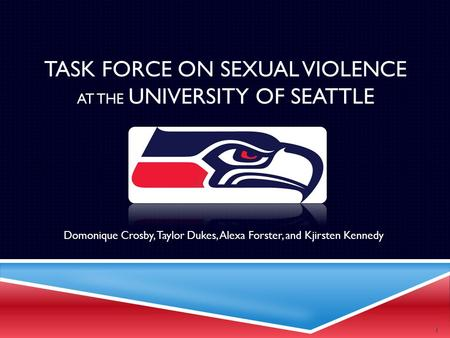 TASK FORCE ON SEXUAL VIOLENCE AT THE UNIVERSITY OF SEATTLE Domonique Crosby, Taylor Dukes, Alexa Forster, and Kjirsten Kennedy 1.